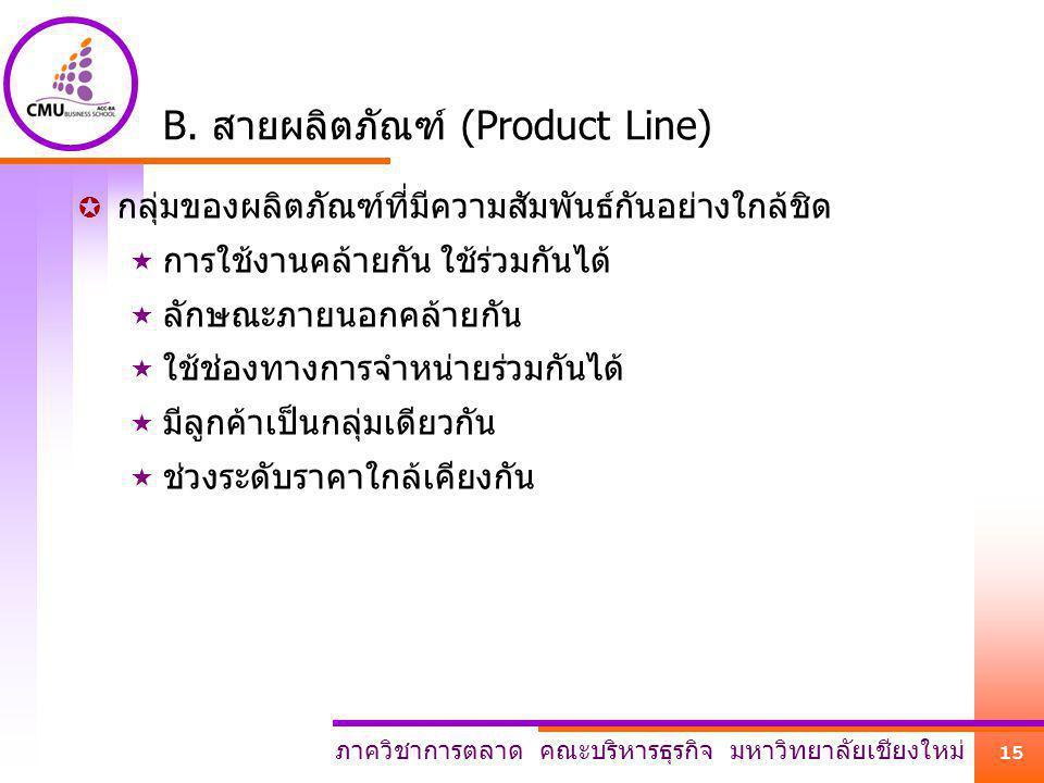 ภาควิชาการตลาด คณะบริหารธุรกิจ มหาวิทยาลัยเชียงใหม่ 15 B. สายผลิตภัณฑ์ (Product Line)  กลุ่มของผลิตภัณฑ์ที่มีความสัมพันธ์กันอย่างใกล้ชิด  การใช้งานค