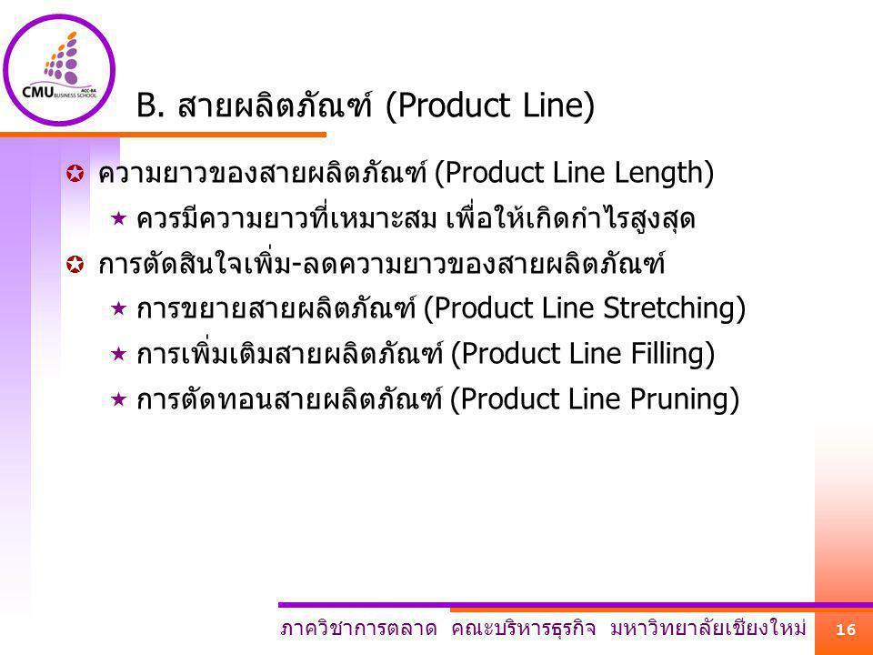 ภาควิชาการตลาด คณะบริหารธุรกิจ มหาวิทยาลัยเชียงใหม่ 16 B. สายผลิตภัณฑ์ (Product Line)  ความยาวของสายผลิตภัณฑ์ (Product Line Length)  ควรมีความยาวที่