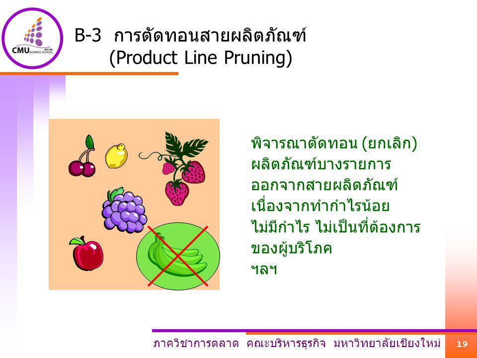 ภาควิชาการตลาด คณะบริหารธุรกิจ มหาวิทยาลัยเชียงใหม่ 19 B-3 การตัดทอนสายผลิตภัณฑ์ (Product Line Pruning) พิจารณาตัดทอน (ยกเลิก) ผลิตภัณฑ์บางรายการ ออกจ