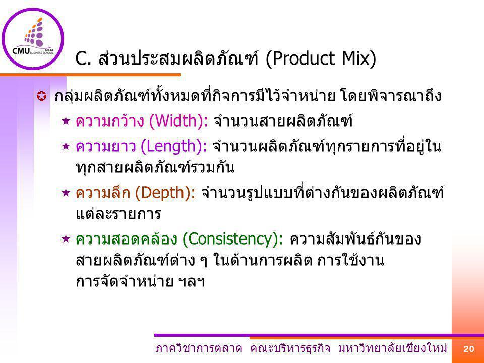 ภาควิชาการตลาด คณะบริหารธุรกิจ มหาวิทยาลัยเชียงใหม่ 20 C. ส่วนประสมผลิตภัณฑ์ (Product Mix)  กลุ่มผลิตภัณฑ์ทั้งหมดที่กิจการมีไว้จำหน่าย โดยพิจารณาถึง