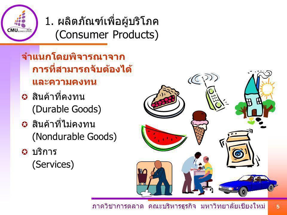 ภาควิชาการตลาด คณะบริหารธุรกิจ มหาวิทยาลัยเชียงใหม่ 5 1. ผลิตภัณฑ์เพื่อผู้บริโภค (Consumer Products) จำแนกโดยพิจารณาจาก การที่สามารถจับต้องได้ และความ