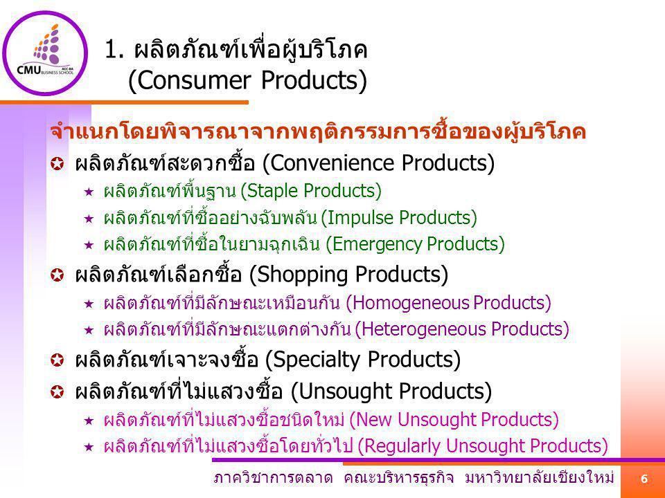 ภาควิชาการตลาด คณะบริหารธุรกิจ มหาวิทยาลัยเชียงใหม่ 6 1. ผลิตภัณฑ์เพื่อผู้บริโภค (Consumer Products) จำแนกโดยพิจารณาจากพฤติกรรมการซื้อของผู้บริโภค  ผ