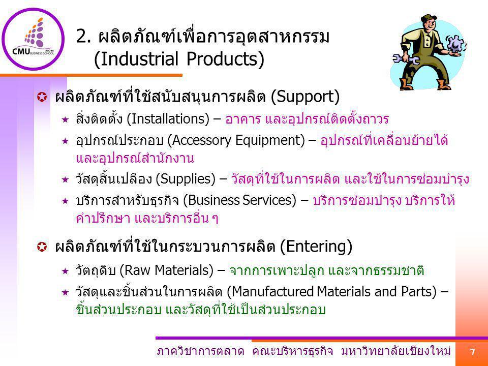 ภาควิชาการตลาด คณะบริหารธุรกิจ มหาวิทยาลัยเชียงใหม่ 7 2. ผลิตภัณฑ์เพื่อการอุตสาหกรรม (Industrial Products)  ผลิตภัณฑ์ที่ใช้สนับสนุนการผลิต (Support)