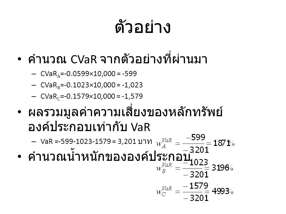 ตัวอย่าง คำนวณ CVaR จากตัวอย่างที่ผ่านมา – CVaR A =-0.0599×10,000 = -599 – CVaR B =-0.1023×10,000 = -1,023 – CVaR C =-0.1579×10,000 = -1,579 ผลรวมมูลค