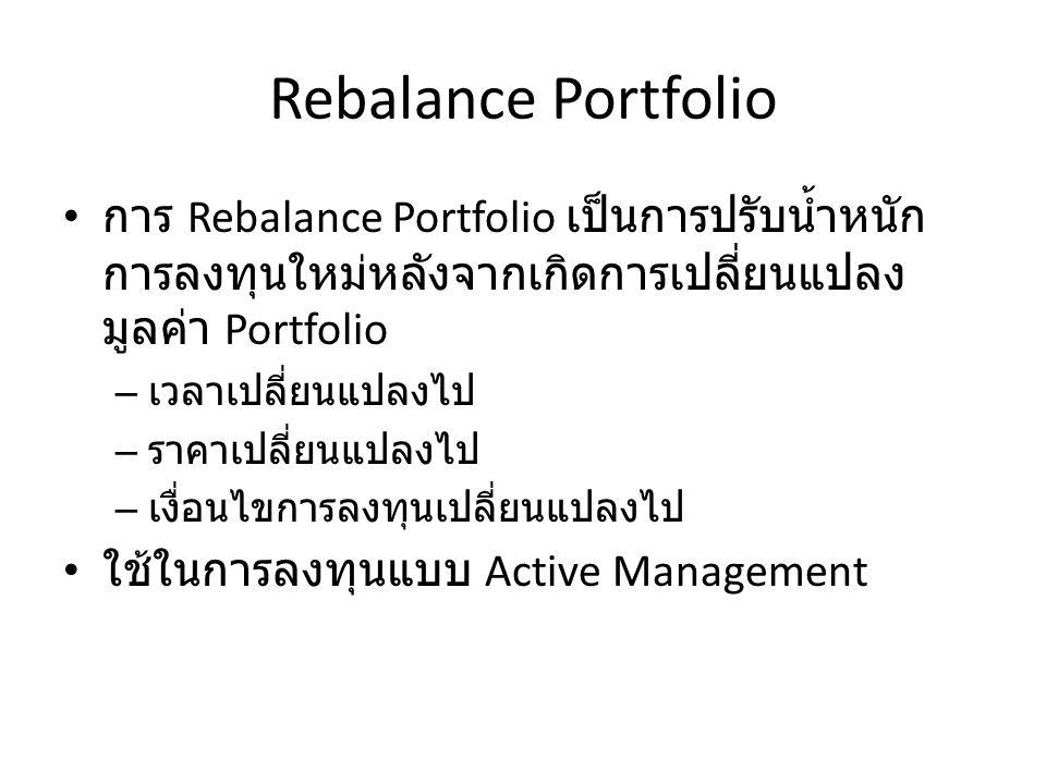 Rebalance Portfolio การ Rebalance Portfolio เป็นการปรับน้ำหนัก การลงทุนใหม่หลังจากเกิดการเปลี่ยนแปลง มูลค่า Portfolio – เวลาเปลี่ยนแปลงไป – ราคาเปลี่ย