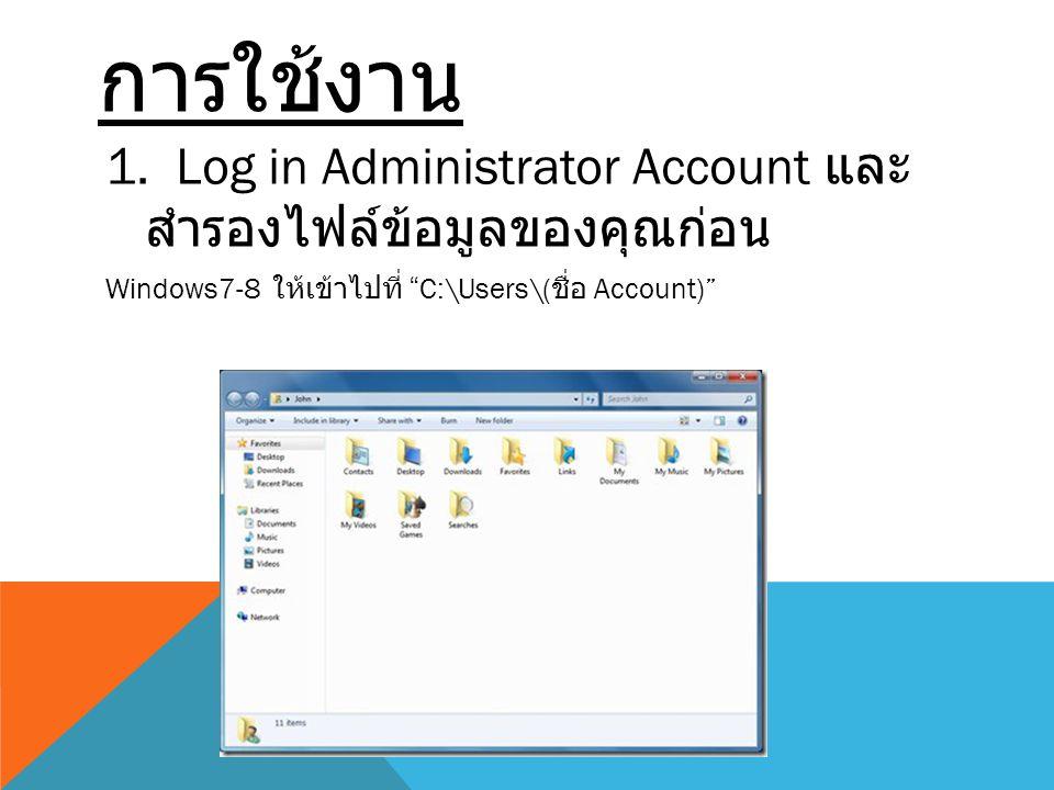 """การใช้งาน 1. Log in Administrator Account และ สำรองไฟล์ข้อมูลของคุณก่อน Windows7-8 ให้เข้าไปที่ """"C:\Users\( ชื่อ Account)"""""""