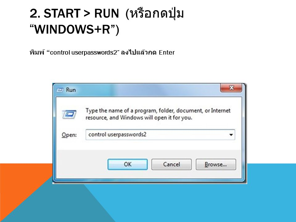 "2. START > RUN ( หรือกดปุ่ม ""WINDOWS+R"") พิมพ์ ""control userpasswords2"" ลงไปแล้วกด Enter"