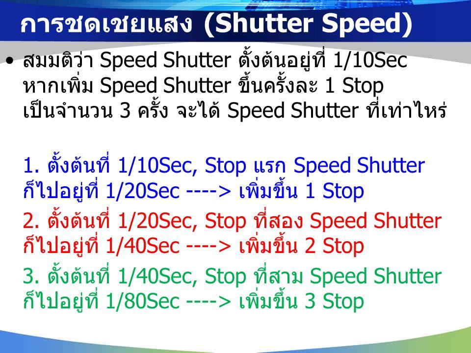 สมมติว่า Speed Shutter ตั้งต้นอยู่ที่ 1/10Sec หากเพิ่ม Speed Shutter ขึ้นครั้งละ 1 Stop เป็นจำนวน 3 ครั้ง จะได้ Speed Shutter ที่เท่าไหร่ 1. ตั้งต้นที
