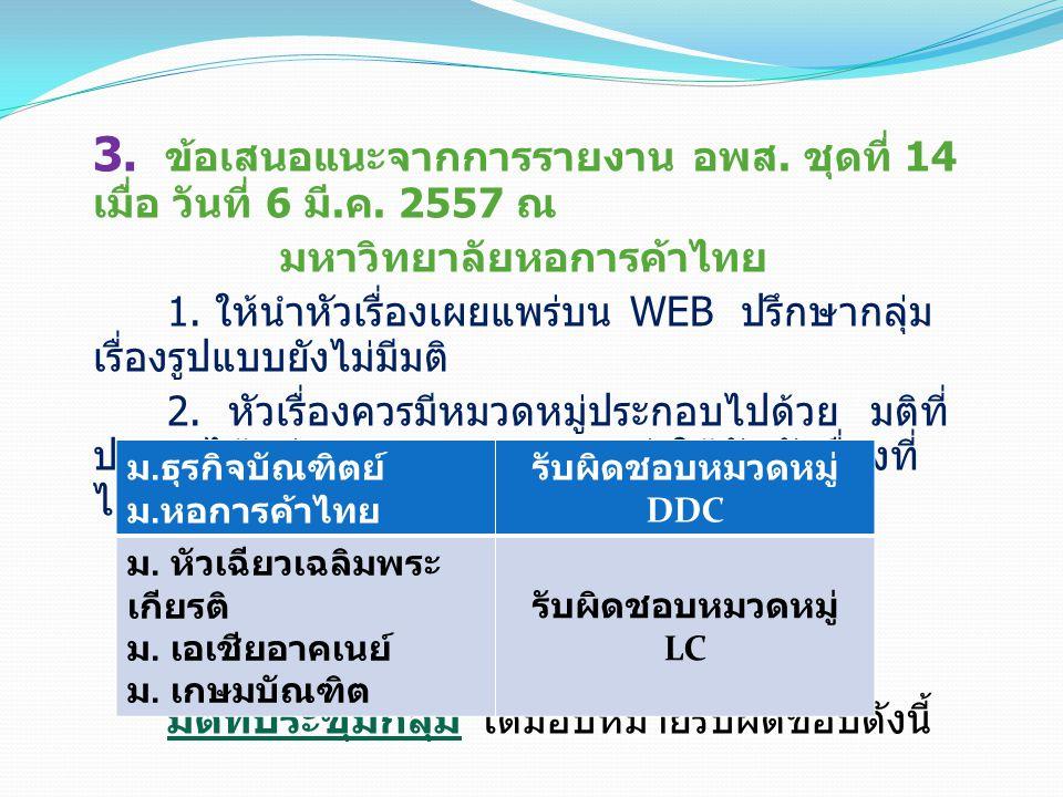 3. ข้อเสนอแนะจากการรายงาน อพส. ชุดที่ 14 เมื่อ วันที่ 6 มี. ค. 2557 ณ มหาวิทยาลัยหอการค้าไทย 1. ให้นำหัวเรื่องเผยแพร่บน WEB ปรึกษากลุ่ม เรื่องรูปแบบยั