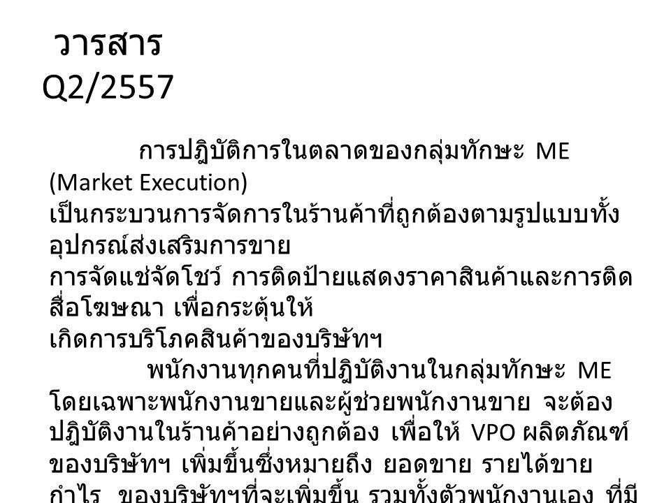 วารสาร Q2/2557 การปฎิบัติการในตลาดของกลุ่มทักษะ ME (Market Execution) เป็นกระบวนการจัดการในร้านค้าที่ถูกต้องตามรูปแบบทั้ง อุปกรณ์ส่งเสริมการขาย การจัดแช่จัดโชว์ การติดป้ายแสดงราคาสินค้าและการติด สื่อโฆษณา เพื่อกระตุ้นให้ เกิดการบริโภคสินค้าของบริษัทฯ พนักงานทุกคนที่ปฎิบัติงานในกลุ่มทักษะ ME โดยเฉพาะพนักงานขายและผู้ช่วยพนักงานขาย จะต้อง ปฎิบัติงานในร้านค้าอย่างถูกต้อง เพื่อให้ VPO ผลิตภัณฑ์ ของบริษัทฯ เพิ่มขึ้นซึ่งหมายถึง ยอดขาย รายได้ขาย กำไร ของบริษัทฯที่จะเพิ่มขึ้น รวมทั้งตัวพนักงานเอง ที่มี รายได้เพิ่มขึ้นจากค่าคอมมิชชั่น ตลอดจนเกิดควา ภาคภูมิใจในผลงาน อันเกิดจากการปฎิบัติการในตลาดได้ อย่างสมบูรณ์