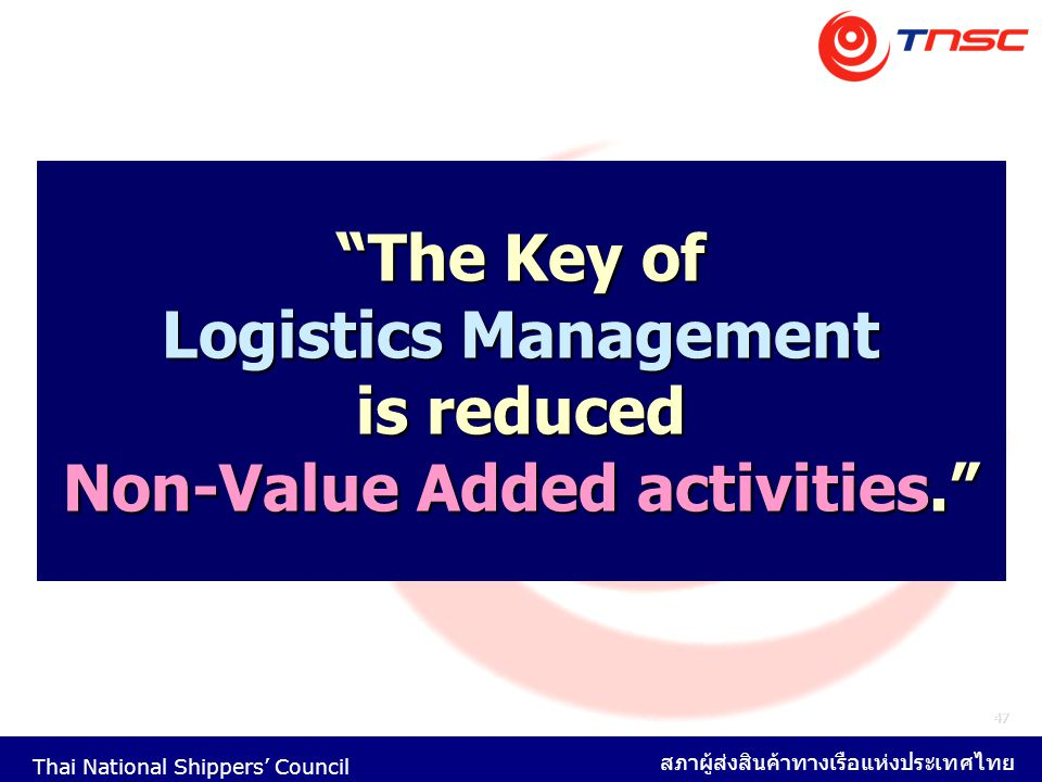 """Thai National Shippers' Council สภาผู้ส่งสินค้าทางเรือแห่งประเทศไทย 47 """"The Key of Logistics Management is reduced Non-Value Added activities."""""""