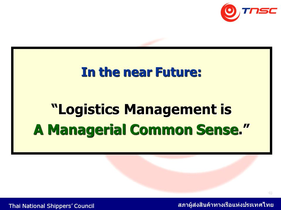 """Thai National Shippers' Council สภาผู้ส่งสินค้าทางเรือแห่งประเทศไทย 48 In the near Future: """"Logistics Management is A Managerial Common Sense."""""""