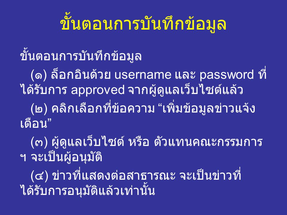 ขั้นตอนการบันทึกข้อมูล ( ๑ ) ล็อกอินด้วย username และ password ที่ ได้รับการ approved จากผู้ดูแลเว็บไซต์แล้ว ( ๒ ) คลิกเลือกที่ข้อความ เพิ่มข้อมูลข่าวแจ้ง เตือน ( ๓ ) ผู้ดูแลเว็บไซต์ หรือ ตัวแทนคณะกรรมการ ฯ จะเป็นผู้อนุมัติ ( ๔ ) ข่าวที่แสดงต่อสาธารณะ จะเป็นข่าวที่ ได้รับการอนุมัติแล้วเท่านั้น