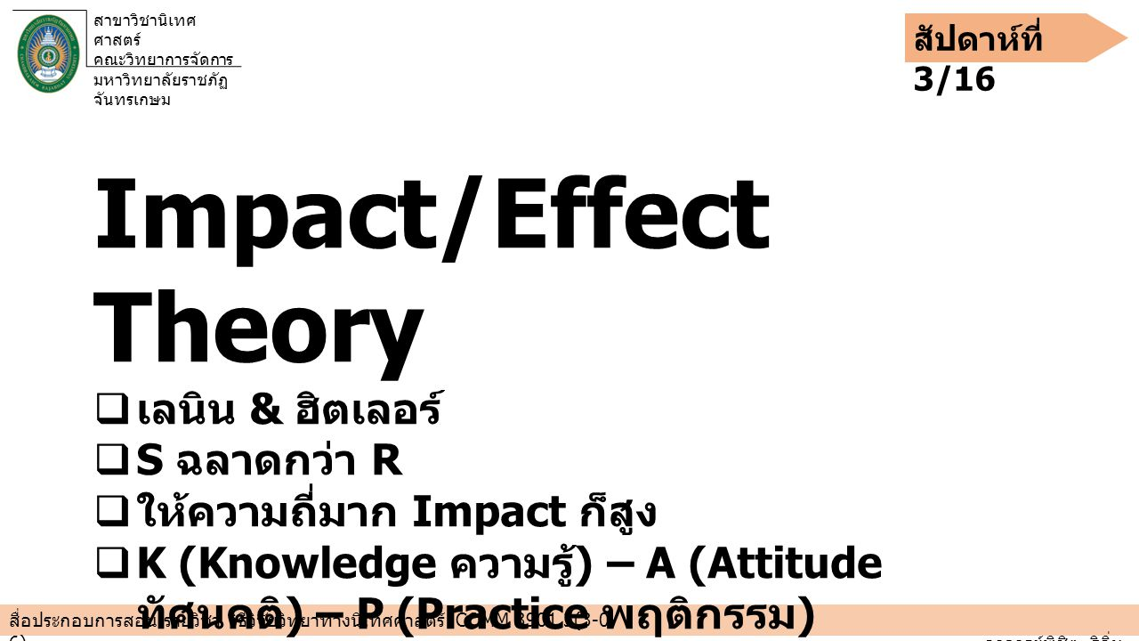 สาขาวิชานิเทศ ศาสตร์ คณะวิทยาการจัดการ มหาวิทยาลัยราชภัฏ จันทรเกษม สัปดาห์ที่ 3/16 สื่อประกอบการสอน รายวิชา วิธีวิจัยวิทยาทางนิเทศศาสตร์ COMM 3901 3(3-0- 6)____________________________________________________________________________________________ อาจารย์พิชิต ธิอิ่น Impact/Effect Theory  เลนิน & ฮิตเลอร์  S ฉลาดกว่า R  ให้ความถี่มาก Impact ก็สูง  K (Knowledge ความรู้ ) – A (Attitude ทัศนคติ ) – P (Practice พฤติกรรม )