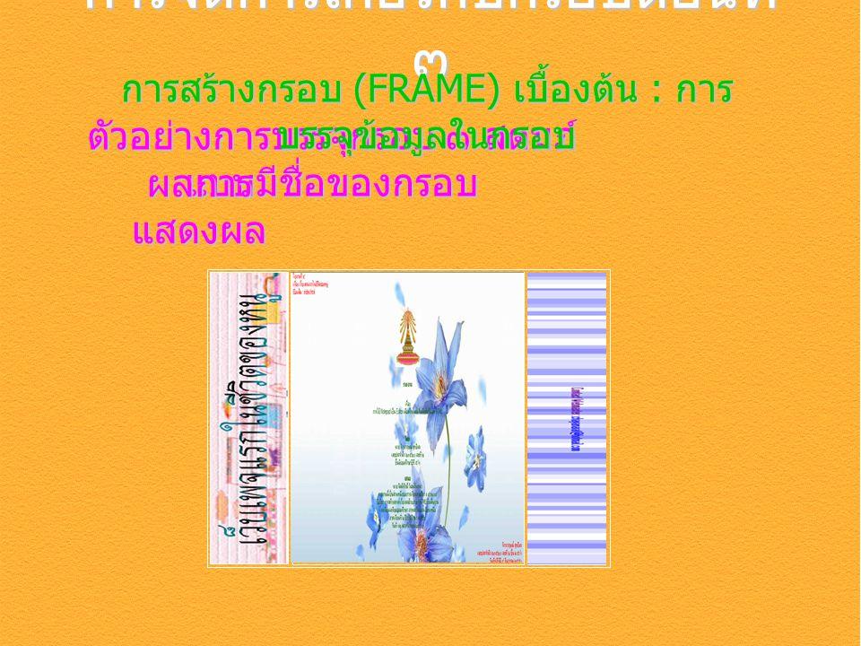 ตัวอย่างการบรรจุกรอบ ๓ สดมภ์ แบบมีชื่อของกรอบ การจัดการเกี่ยวกับกรอบตอนที่ ๓ การสร้างกรอบ (FRAME) เบื้องต้น : การ บรรจุข้อมูลในกรอบ ผลการ แสดงผล