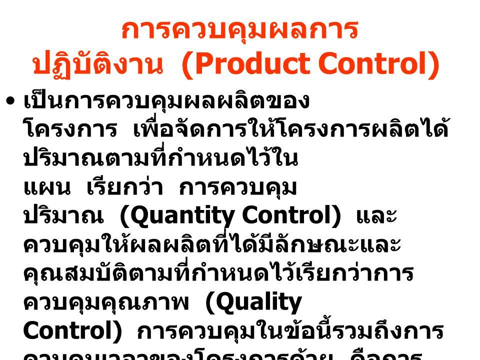 การควบคุมผลการ ปฏิบัติงาน (Product Control) เป็นการควบคุมผลผลิตของ โครงการ เพื่อจัดการให้โครงการผลิตได้ ปริมาณตามที่กำหนดไว้ใน แผน เรียกว่า การควบคุม