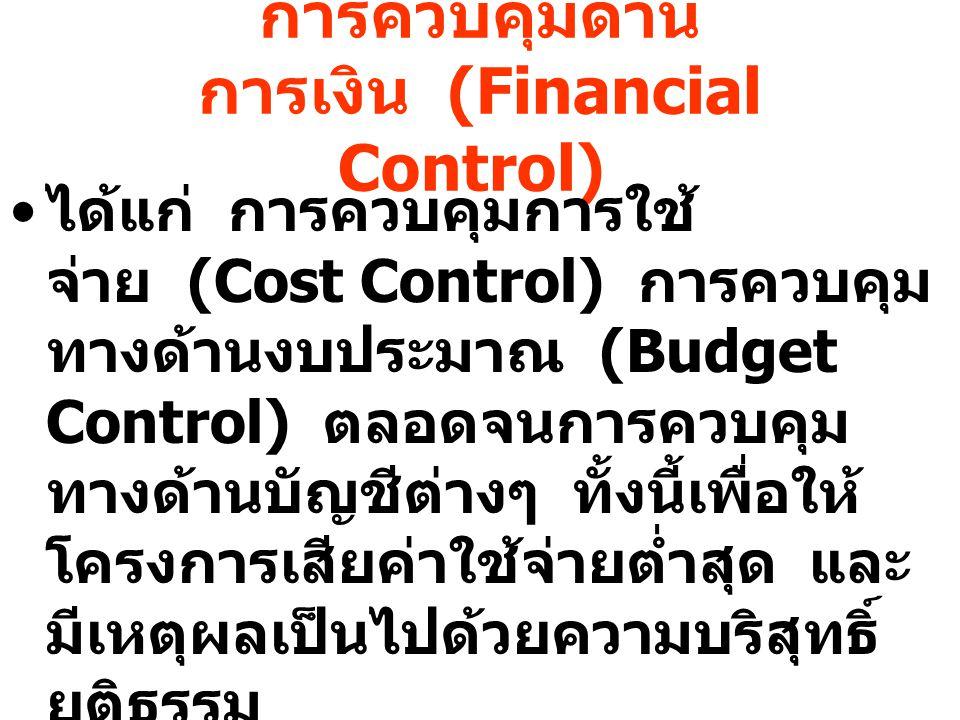 การควบคุมด้าน การเงิน (Financial Control) ได้แก่ การควบคุมการใช้ จ่าย (Cost Control) การควบคุม ทางด้านงบประมาณ (Budget Control) ตลอดจนการควบคุม ทางด้า