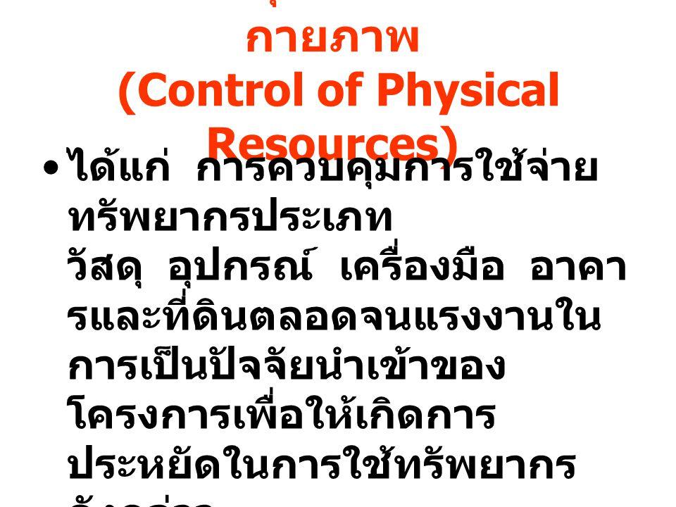 การควบคุมทรัพยากรทาง กายภาพ (Control of Physical Resources) ได้แก่ การควบคุมการใช้จ่าย ทรัพยากรประเภท วัสดุ อุปกรณ์ เครื่องมือ อาคา รและที่ดินตลอดจนแร