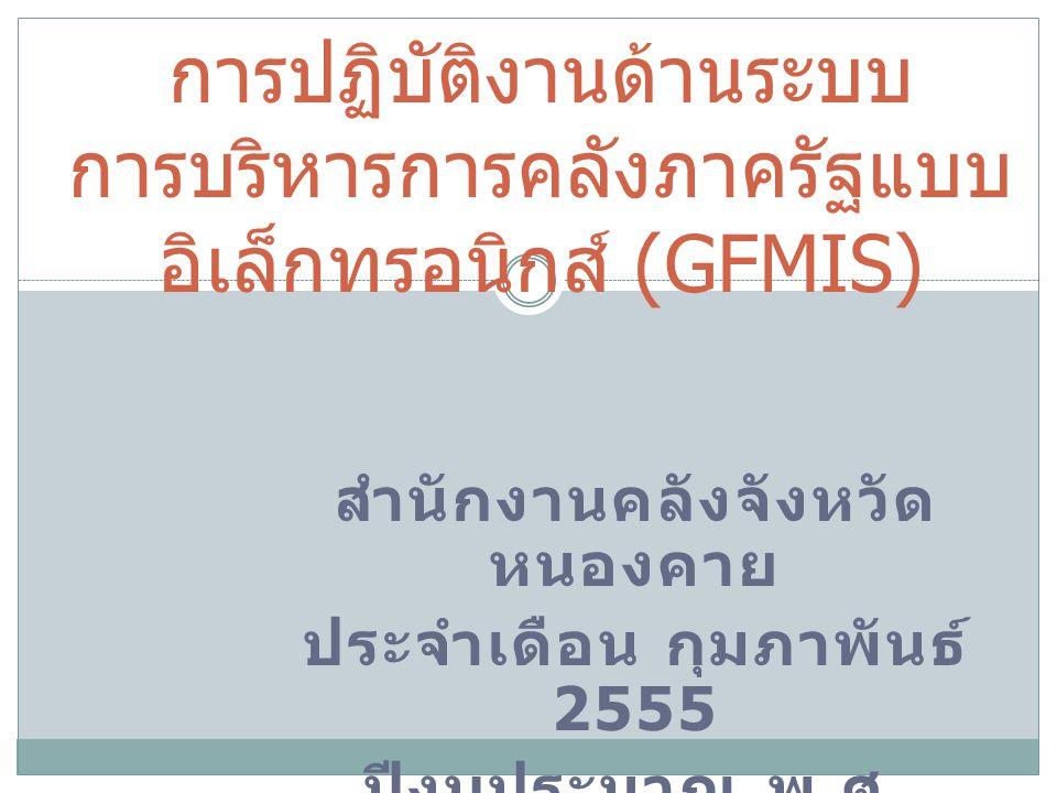 สำนักงานคลังจังหวัด หนองคาย ประจำเดือน กุมภาพันธ์ 2555 ปีงบประมาณ พ. ศ. 2555 การปฏิบัติงานด้านระบบ การบริหารการคลังภาครัฐแบบ อิเล็กทรอนิกส์ (GFMIS)