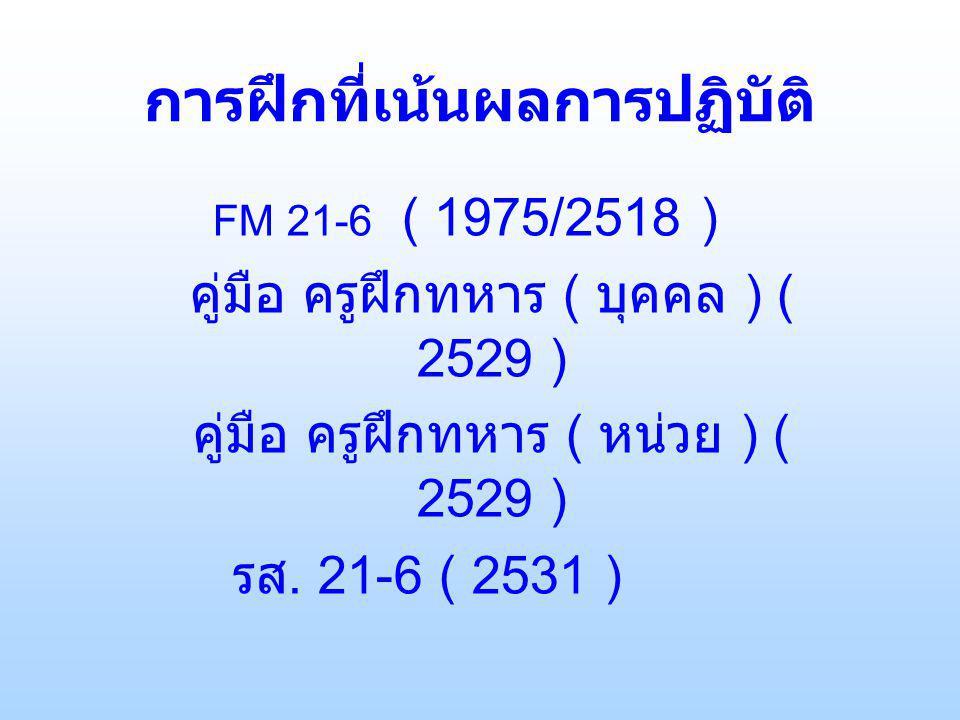 การฝึกที่เน้นผลการปฏิบัติ FM 21-6 ( 1975/2518 ) คู่มือ ครูฝึกทหาร ( บุคคล ) ( 2529 ) คู่มือ ครูฝึกทหาร ( หน่วย ) ( 2529 ) รส.