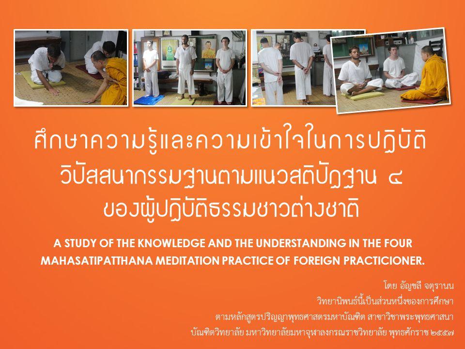 ศึกษาความรู้และความเข้าใจในการปฏิบัติวิปัสสนากรรมฐานตามแนวสติปัฏฐาน ๔ ของผู้ปฏิบัติธรรมชาวต่างชาติ A STUDY OF THE KNOWLEDGE AND THE UNDERSTANDING IN THE FOUR MAHASATIPATTHANA MEDITATION PRACTICE OF FOREIGN PRACTICIONER โดย อัญชลี จตุรานนwww.buddhabucha.net/thesis ผลการวิจัยความรู้และความเข้าใจในการปฏิบัติวิปัสสนากรรมฐาน ตามแนวสติปัฏฐาน ๔ ของผู้ปฏิบัติธรรมชาวต่างชาติ ๔ งานวิจัยนี้ใช้หลักการประเมินความรู้และความเข้าใจด้วยการ ยึดข้อเท็จจริงตามคัมภีร์พระพุทธศาสนาเถรวาทและคำสอน ของวัดร่ำเปิง (ตโปทาราม) เป็นหลัก นำข้อมูลที่เก็บรวบรวมจากการสัมภาษณ์และการสังเกตมา เทียบกับข้อเท็จจริงในคัมภีร์พระพุทธศาสนาเถรวาทและคำ สอนของวัดร่ำเปิง (ตโปทาราม) ผู้วิจัยได้ประเมินคำตอบทุก ข้อของผู้ให้สัมภาษณ์ทุกท่านตามเกณฑ์การประเมินความรู้ และความเข้าใจในภาคผนวก ฑ ใส่คะแนนและคำนวณผลการวิจัยในตารางตามภาคผนวก ฒ ได้ผลการวิจัยความรู้และความเข้าใจในการปฏิบัติวิปัสสนา กรรมฐานตามแนวสติปัฏฐาน ๔ ดังนี้
