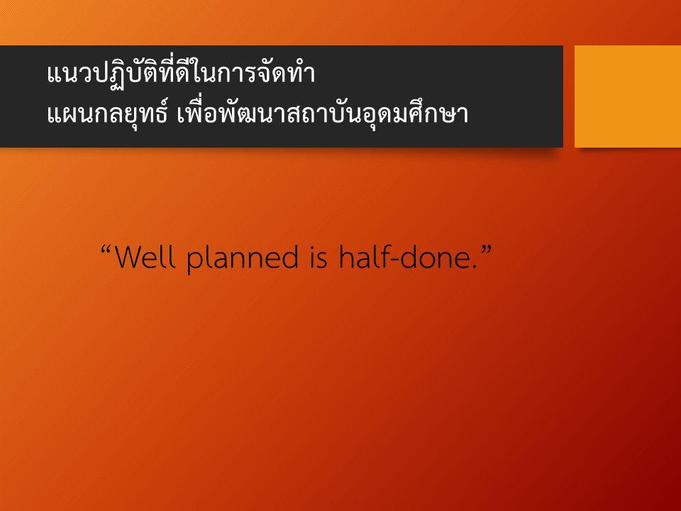 แนวปฏิบัติที่ดีในการจัดทำ แผนกลยุทธ์ เพื่อพัฒนาสถาบันอุดมศึกษา Well planned is half-done.