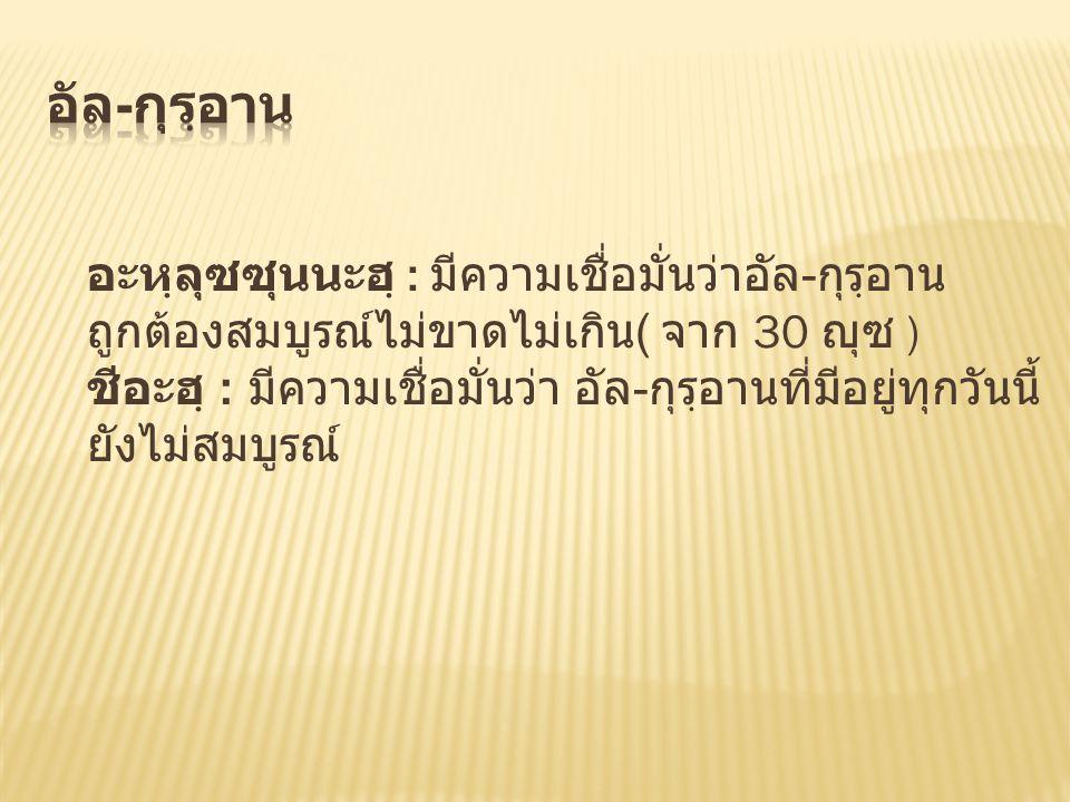 อะหฺลุซซุนนะฮฺ : มีความเชื่อมั่นว่าอัล - กุรฺอาน ถูกต้องสมบูรณ์ไม่ขาดไม่เกิน ( จาก 30 ญุซ ) ชีอะฮฺ : มีความเชื่อมั่นว่า อัล - กุรฺอานที่มีอยู่ทุกวันนี้ ยังไม่สมบูรณ์