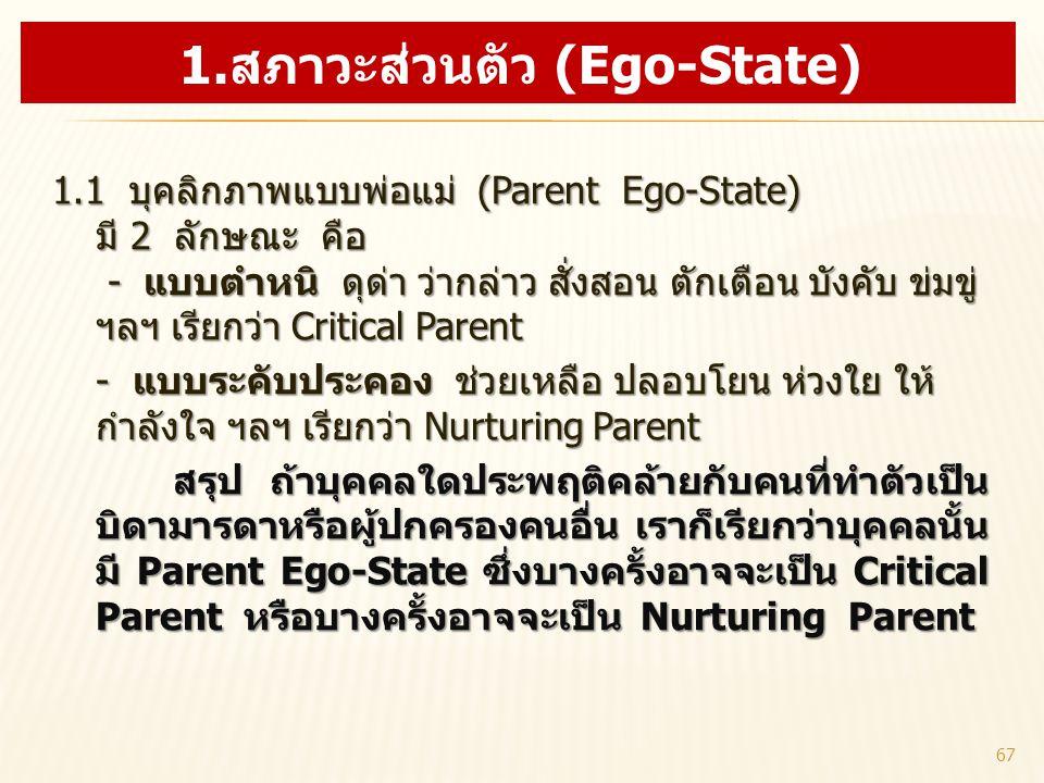 1.1 บุคลิกภาพแบบพ่อแม่ (Parent Ego-State) มี 2 ลักษณะ คือ - แบบตำหนิ ดุด่า ว่ากล่าว สั่งสอน ตักเตือน บังคับ ข่มขู่ ฯลฯ เรียกว่า Critical Parent 1.1 บุ