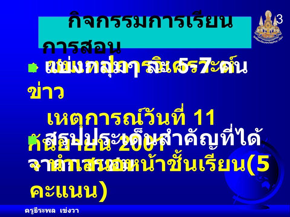 ครูธีระพล เข่งวา 3 กิจกรรมการเรียน การสอน  ชมเทปการวิเคราะห์ ข่าว เหตุการณ์วันที่ 11 กันยายน 2001 แบ่งกลุ่มๆ ละ 5-7 คน สรุปประเด็นสำคัญที่ได้ จากการชม  นำเสนอหน้าชั้นเรียน (5 คะแนน )