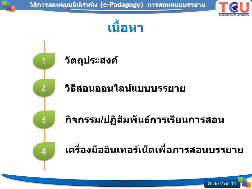 Slide 2 of 11 วิธีการสอนแบบอีเลิร์นนิง (e-Padagogy) การสอนแบบบรรยาย 2 2 เนื้อหา วิธีสอนออนไลน์แบบบรรยาย วัตถุประสงค์ 1 1 กิจกรรม / ปฏิสัมพันธ์การเรียนการสอน 3 3 4 4 เครื่องมืออินเทอร์เน็ตเพื่อการสอนบรรยาย