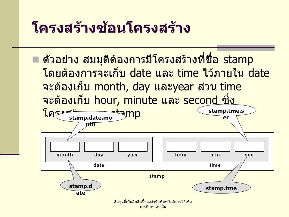 สื่อชุดนี้เป็นลิขสิทธิ์ของสำนักพิมพ์วังอักษรใช้เพื่อ การศึกษาเท่านั้น การประกาศโครงสร้างซ้อนโครงสร้าง typedef struct {int month; int day; int year; } DATE; typedef struct {int hour; int min; int sec; } TIME; typedef struct {DATE date; TIME time; } STAMP; STAMP stamp;