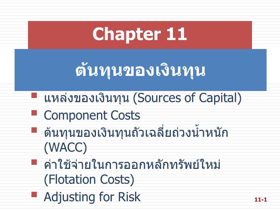 ต้นทุนของเงินทุน Chapter 11  แหล่งของเงินทุน (Sources of Capital)  Component Costs  ต้นทุนของเงินทุนถัวเฉลี่ยถ่วงน้ำหนัก (WACC)  ค่าใช้จ่ายในการออกหลักทรัพย์ใหม่ (Flotation Costs)  Adjusting for Risk 11-1