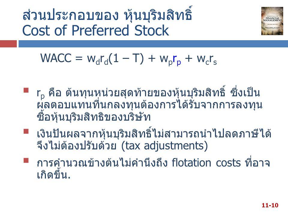 ส่วนประกอบของ หุ้นบุริมสิทธิ์ Cost of Preferred Stock WACC = w d r d (1 – T) + w p r p + w c r s  r p คือ ต้นทุนหน่วยสุดท้ายของหุ้นบุริมสิทธิ์ ซึ่งเป็น ผลตอบแทนที่นกลงทุนต้องการได้รับจากการลงทุน ซื้อหุ้นบุริมสิทธิของบริษัท  เงินปันผลจากหุ้นบุริมสิทธิ์ไม่สามารถนำไปลดภาษีได้ จึงไม่ต้องปรับด้วย (tax adjustments)  การคำนวณข้างต้นไม่คำนึงถึง flotation costs ที่อาจ เกิดขึ้น.