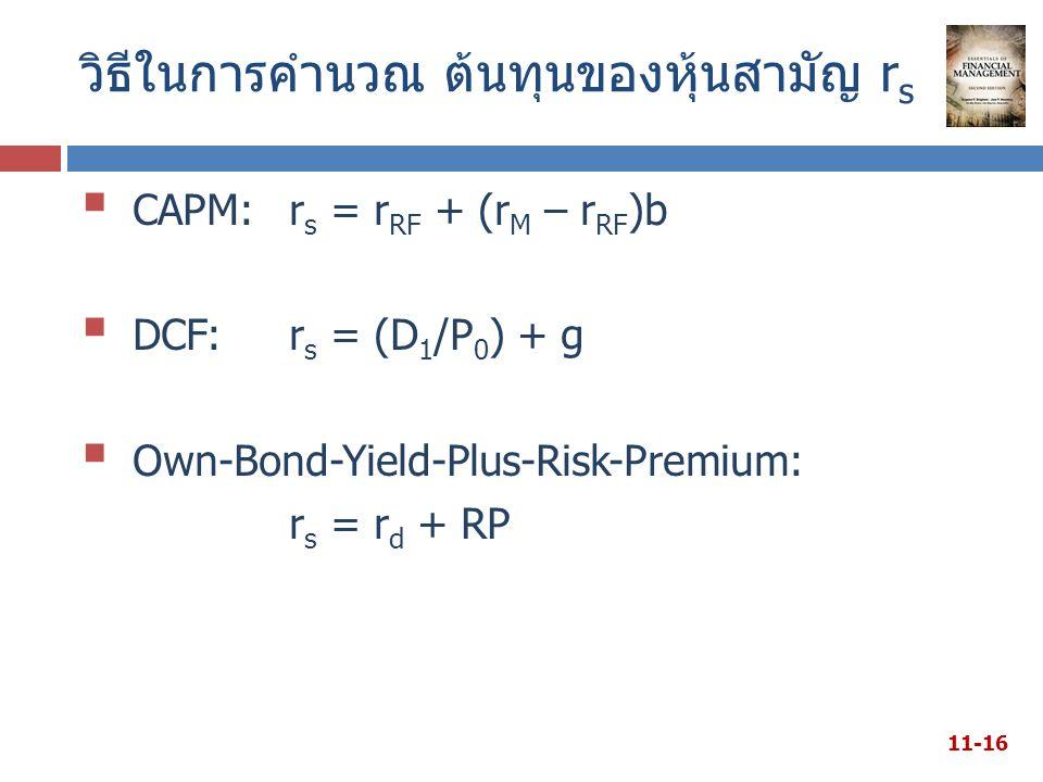 วิธีในการคำนวณ ต้นทุนของหุ้นสามัญ r s  CAPM: r s = r RF + (r M – r RF )b  DCF:r s = (D 1 /P 0 ) + g  Own-Bond-Yield-Plus-Risk-Premium: r s = r d + RP 11-16