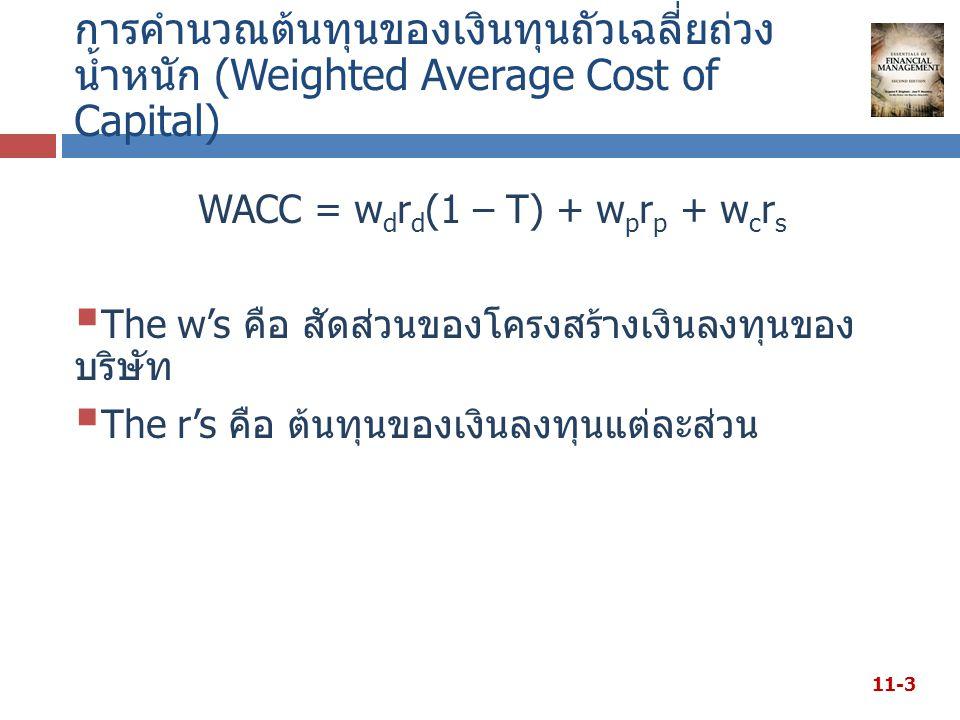 การคำนวณต้นทุนของเงินทุนถัวเฉลี่ยถ่วง น้ำหนัก (Weighted Average Cost of Capital) WACC = w d r d (1 – T) + w p r p + w c r s  The w's คือ สัดส่วนของโครงสร้างเงินลงทุนของ บริษัท  The r's คือ ต้นทุนของเงินลงทุนแต่ละส่วน 11-3