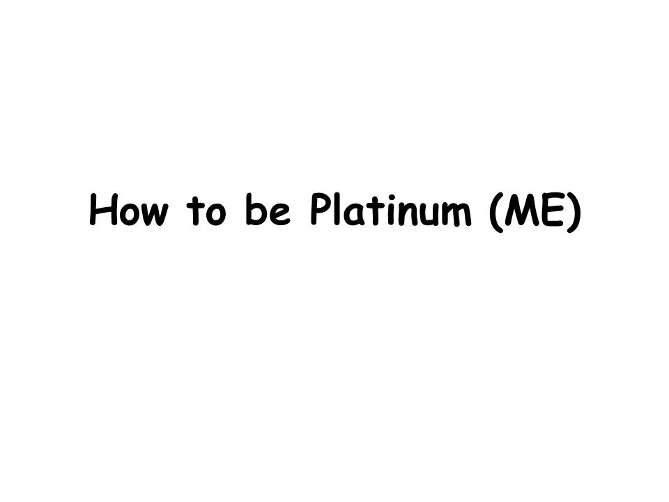 How to be Platinum (ME)