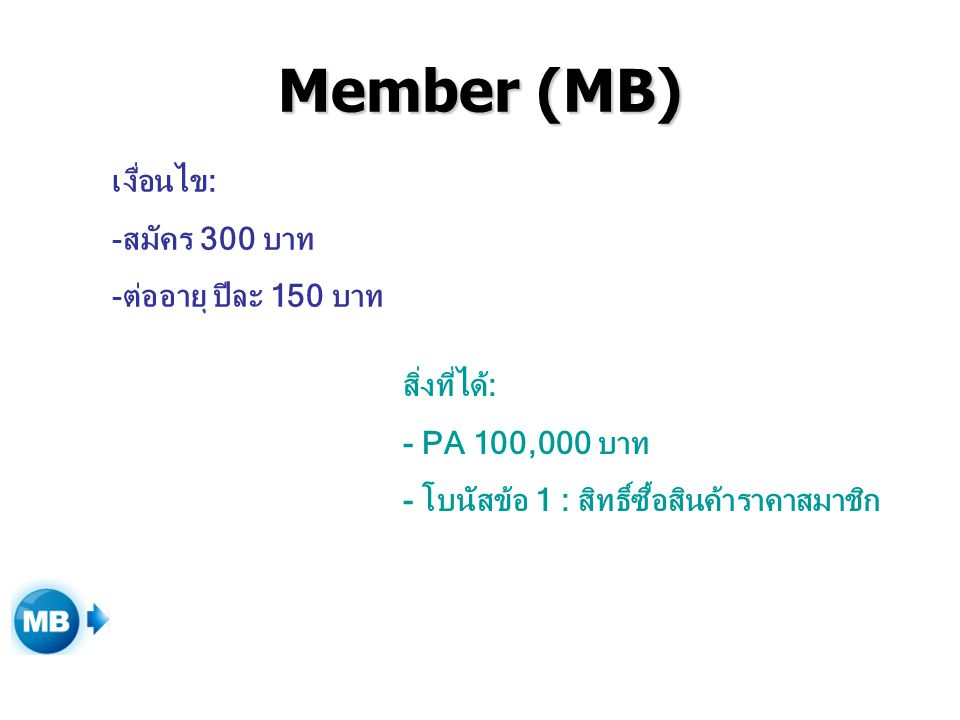 Member (MB) เงื่อนไข: -สมัคร 300 บาท -ต่ออายุ ปีละ 150 บาท สิ่งที่ได้: - PA 100,000 บาท - โบนัสข้อ 1 : สิทธิ์ซื้อสินค้าราคาสมาชิก