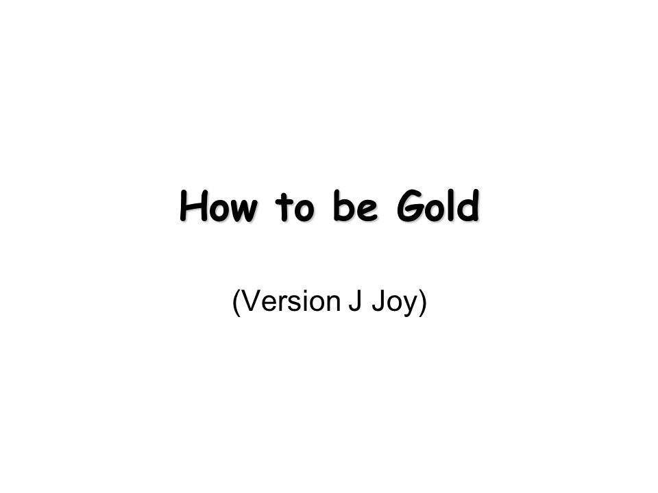 How to be Gold (Version J Joy)