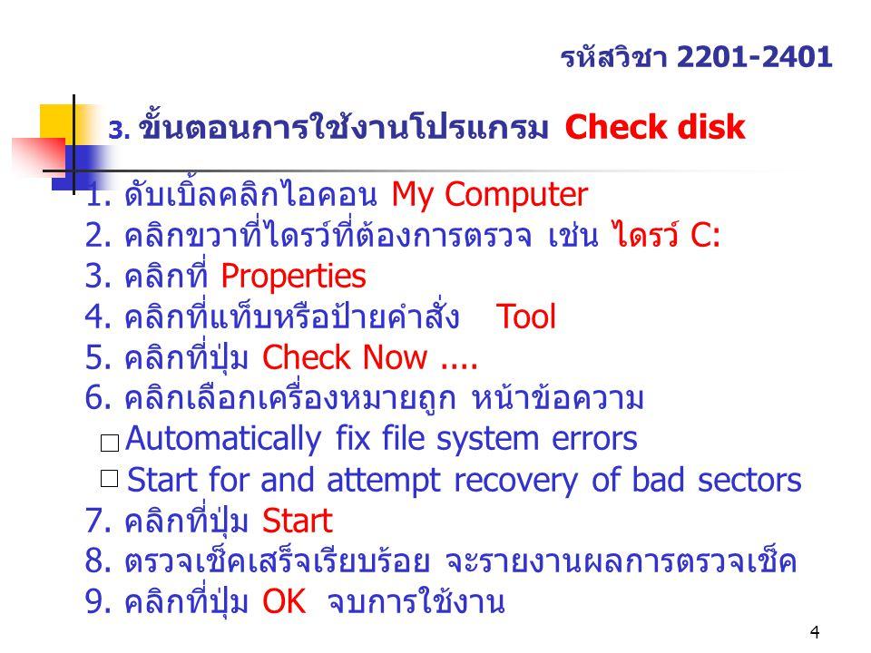 4 3. ขั้นตอนการใช้งานโปรแกรม Check disk รหัสวิชา 2201-2401 1. ดับเบิ้ลคลิกไอคอน My Computer 2. คลิกขวาที่ไดรว์ที่ต้องการตรวจ เช่น ไดรว์ C: 3. คลิกที่