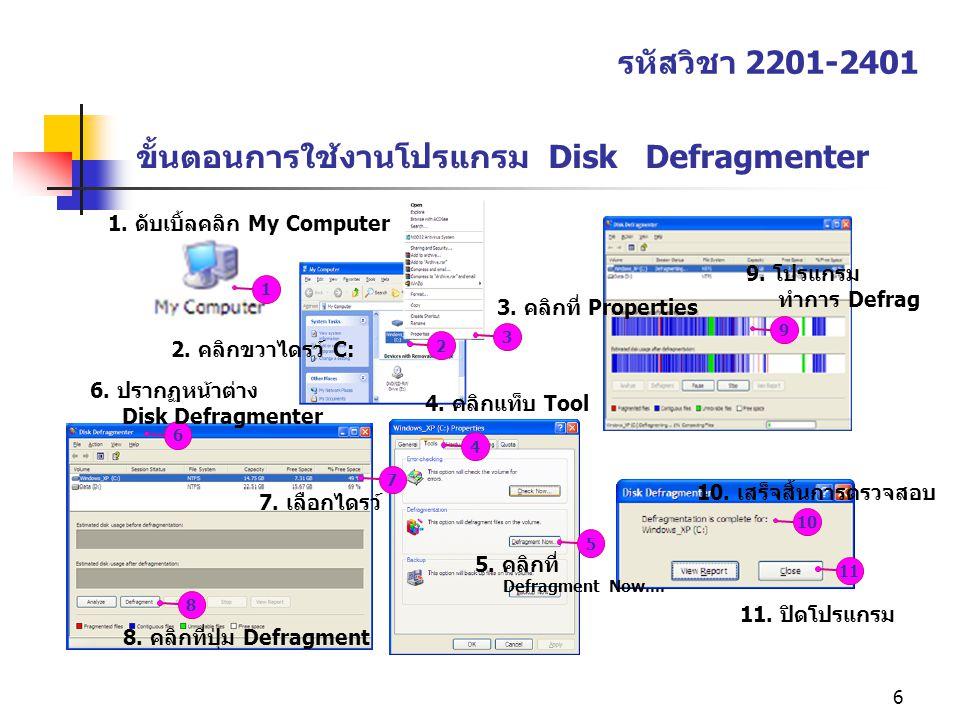 6 ขั้นตอนการใช้งานโปรแกรม Disk Defragmenter รหัสวิชา 2201-2401 1234567891011 1. ดับเบิ้ลคลิก My Computer 2. คลิกขวาไดรว์ C: 3. คลิกที่ Properties 4. ค