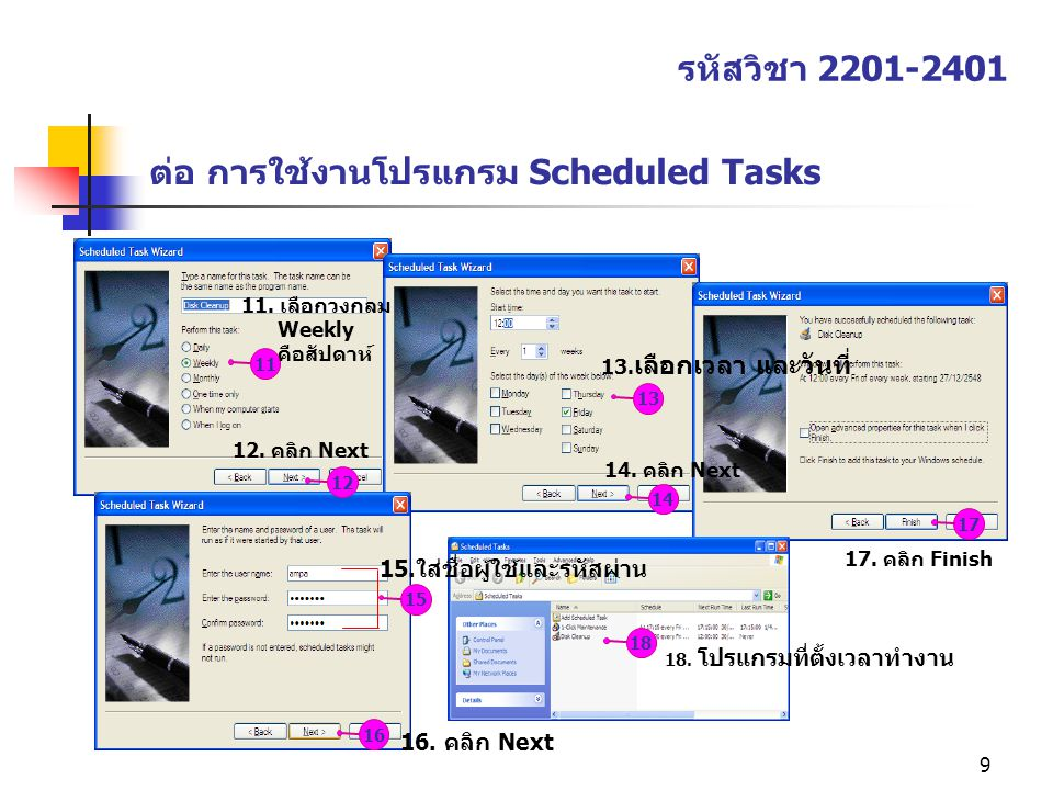 9 ต่อ การใช้งานโปรแกรม Scheduled Tasks รหัสวิชา 2201-2401 1112131415161718 11. เลือกวงกลม Weekly คือสัปดาห์ 12. คลิก Next 13. เลือกเวลา และวันที่ 14.