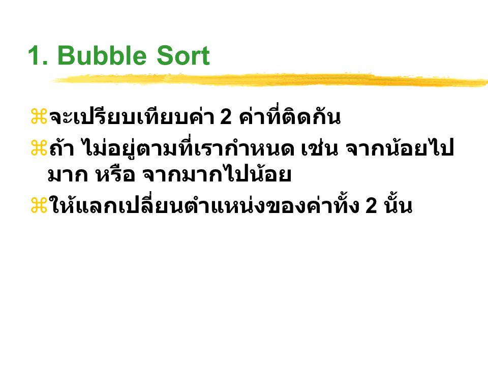 1. Bubble Sort  จะเปรียบเทียบค่า 2 ค่าที่ติดกัน  ถ้า ไม่อยู่ตามที่เรากำหนด เช่น จากน้อยไป มาก หรือ จากมากไปน้อย  ให้แลกเปลี่ยนตำแหน่งของค่าทั้ง 2 น
