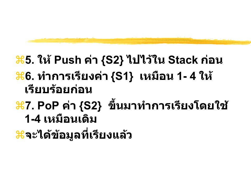  5. ให้ Push ค่า {S2} ไปไว้ใน Stack ก่อน  6. ทำการเรียงค่า {S1} เหมือน 1- 4 ให้ เรียบร้อยก่อน  7. PoP ค่า {S2} ขึ้นมาทำการเรียงโดยใช้ 1-4 เหมือนเดิ