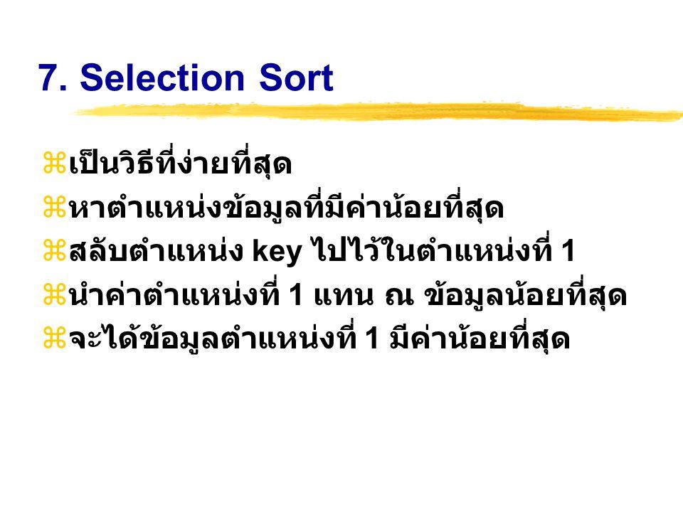 7. Selection Sort  เป็นวิธีที่ง่ายที่สุด  หาตำแหน่งข้อมูลที่มีค่าน้อยที่สุด  สลับตำแหน่ง key ไปไว้ในตำแหน่งที่ 1  นำค่าตำแหน่งที่ 1 แทน ณ ข้อมูลน้