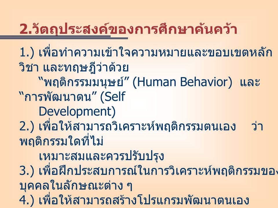 """1.) เพื่อทำความเข้าใจความหมายและขอบเขตหลัก วิชา และทฤษฎีว่าด้วย """" พฤติกรรมมนุษย์ """" (Human Behavior) และ """" การพัฒนาตน """" (Self Development) 2.) เพื่อให้"""
