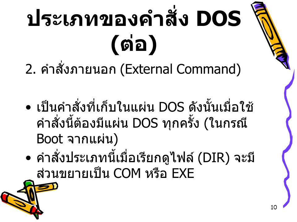 10 ประเภทของคำสั่ง DOS ( ต่อ ) 2. คำสั่งภายนอก (External Command) เป็นคำสั่งที่เก็บในแผ่น DOS ดังนั้นเมื่อใช้ คำสั่งนี้ต้องมีแผ่น DOS ทุกครั้ง ( ในกรณ