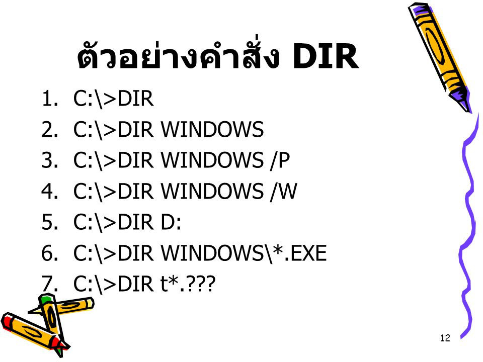 12 ตัวอย่างคำสั่ง DIR  C:\>DIR  C:\>DIR WINDOWS  C:\>DIR WINDOWS /P  C:\>DIR WINDOWS /W  C:\>DIR D:  C:\>DIR WINDOWS\*.EXE  C:\>DIR t*.???