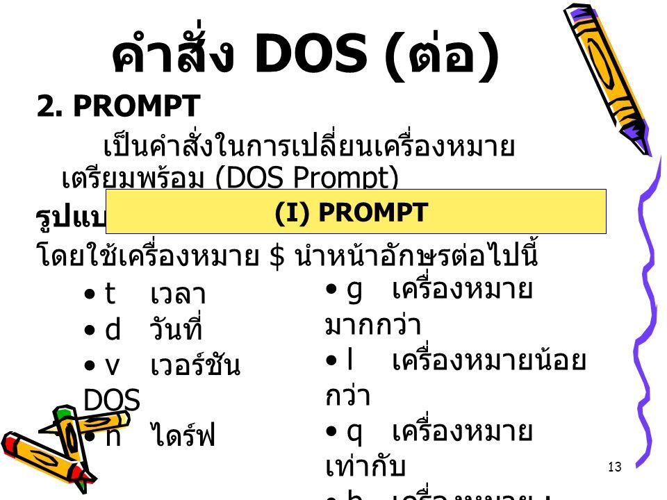 13 คำสั่ง DOS ( ต่อ ) 2. PROMPT เป็นคำสั่งในการเปลี่ยนเครื่องหมาย เตรียมพร้อม (DOS Prompt) รูปแบบ โดยใช้เครื่องหมาย $ นำหน้าอักษรต่อไปนี้ (I) PROMPT t