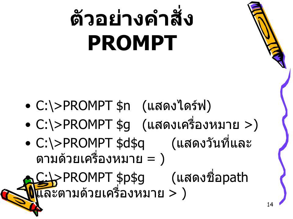 14 ตัวอย่างคำสั่ง PROMPT C:\>PROMPT $n( แสดงไดร์ฟ ) C:\>PROMPT $g( แสดงเครื่องหมาย >) C:\>PROMPT $d$q( แสดงวันที่และ ตามด้วยเครื่องหมาย = ) C:\>PROMPT