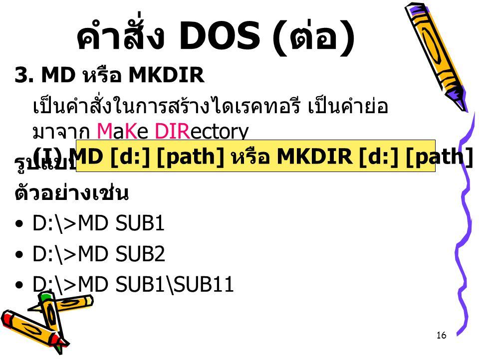 16 คำสั่ง DOS ( ต่อ ) 3. MD หรือ MKDIR เป็นคำสั่งในการสร้างไดเรคทอรี เป็นคำย่อ มาจาก MaKe DIRectory รูปแบบ ตัวอย่างเช่น D:\>MD SUB1 D:\>MD SUB2 D:\>MD
